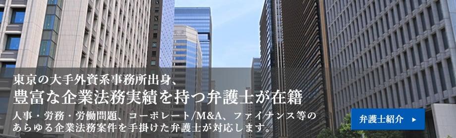 東京の大手外資系事務所出身、豊富な企業法務実績を持つ弁護士が在籍 人事・労務・労働問題、コーポレート/M&A、ファイナンス等のあらゆる企業法務案件を手掛けた弁護士が対応します。